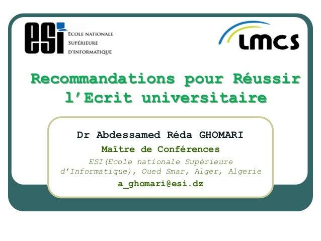 Recommandations pour Réussir l'Ecrit universitaire Dr Abdessamed Réda GHOMARI Maître de Conférences ESI(Ecole nationale Su...