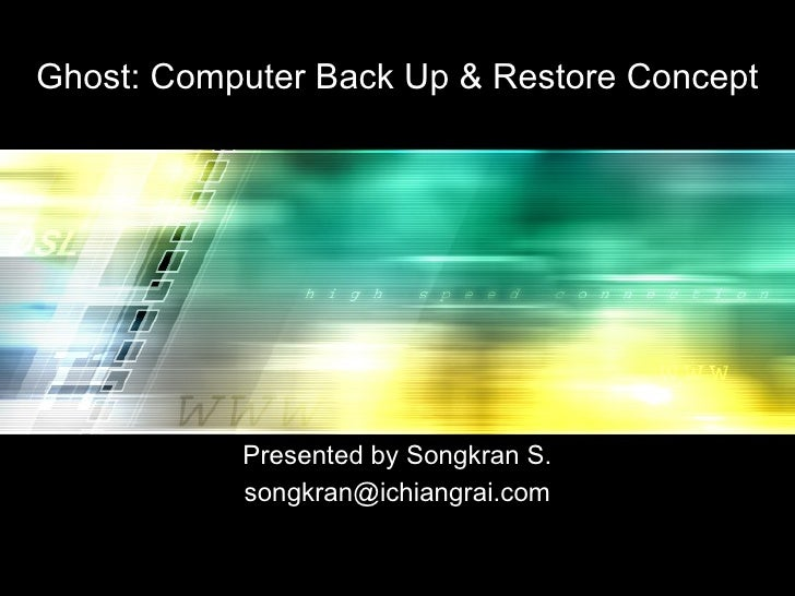 Ghost: Computer Back Up & Restore Concept Presented by Songkran S. [email_address]