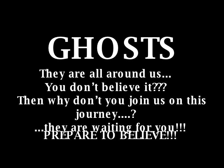 GHOSTS They are all around us...  You don't believe it???  Then why don't you join us on this journey....?  ...they are wa...
