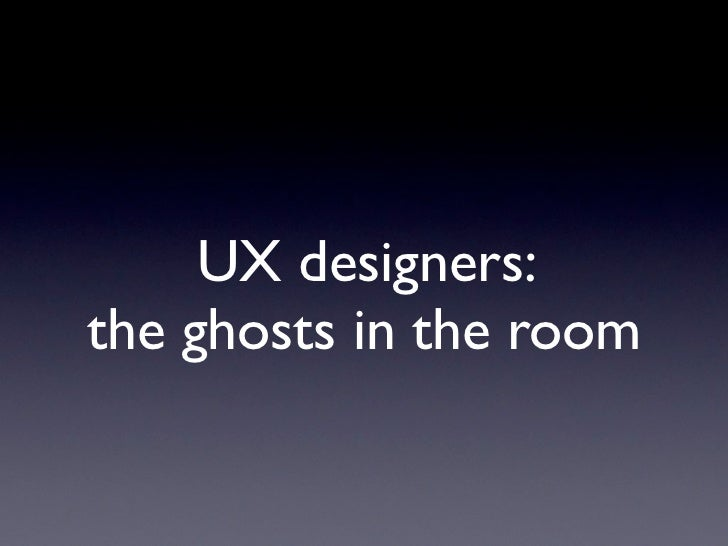 UX designers:the ghosts in the room