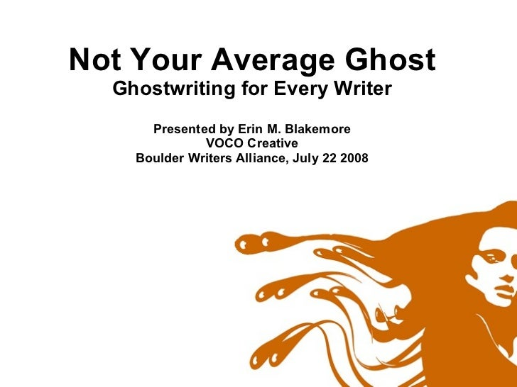 Not Your Average Ghost Ghostwriting for Every Writer Presented by Erin M. Blakemore VOCO Creative Boulder Writers Alliance...