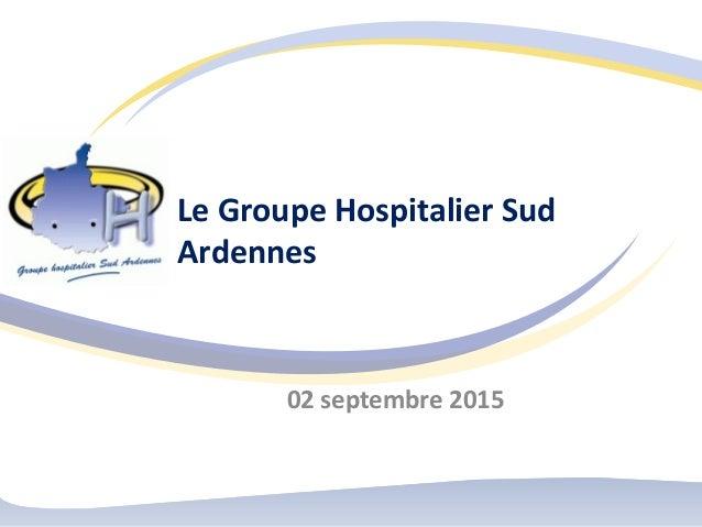 Le Groupe Hospitalier Sud Ardennes 02 septembre 2015
