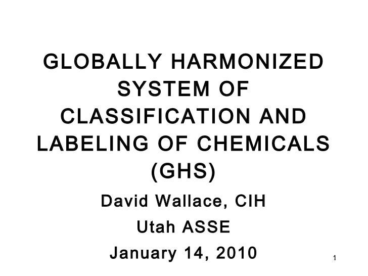 GLOBALLY HARMONIZED SYSTEM OF CLASSIFICATION AND LABELING OF CHEMICALS (GHS) David Wallace, CIH Utah ASSE January 14, 2010