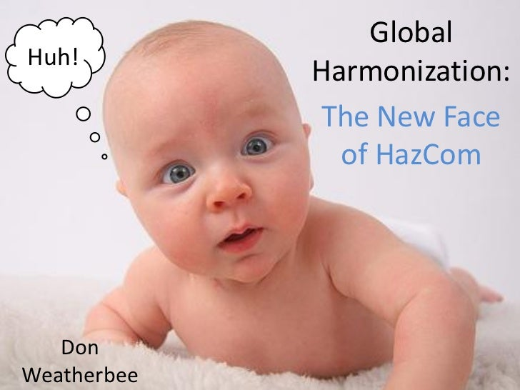 GlobalHuh!             Harmonization:             The New Face               of HazCom   DonWeatherbee