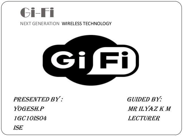 Gi-Fi NEXT GENERATION WIRELESS TECHNOLOGY Presented by : Guided By: Yogesh.P mr ilyaz k m 1GC10IS04 lecturer ISE