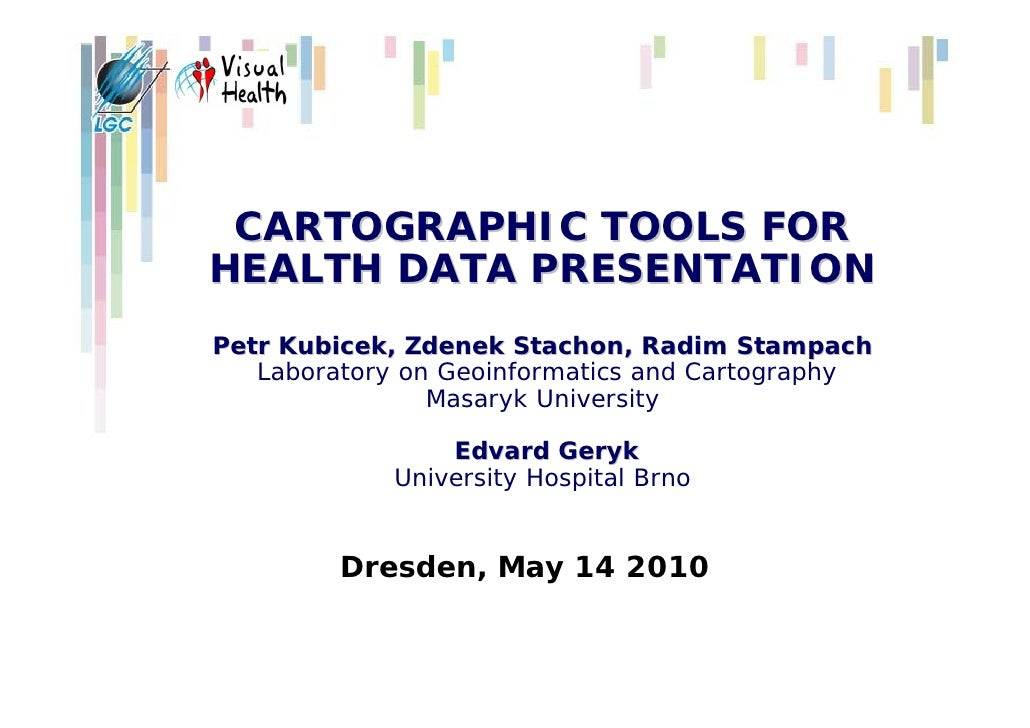 CARTOGRAPHIC TOOLS FORHEALTH DATA PRESENTATIONPetr Kubicek, Zdenek Stachon, Radim Stampach   Laboratory on Geoinformatics ...