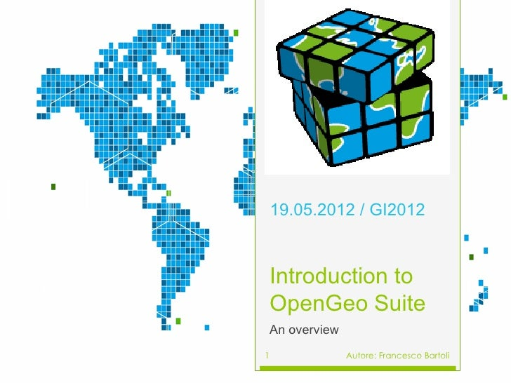 19.05.2012 / GI2012Introduction toOpenGeo SuiteAn overview1             Autore: Francesco Bartoli