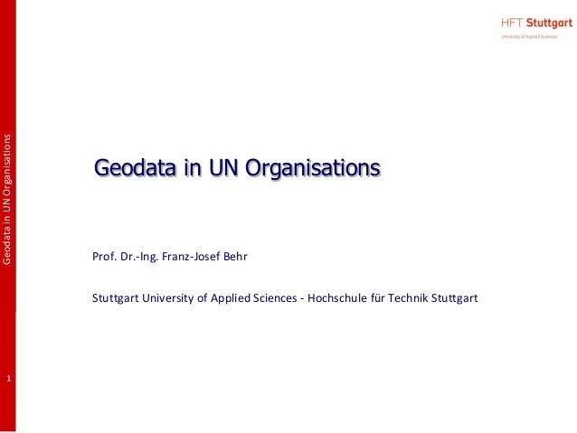 GeodatainUNOrganisations1Geodata in UN OrganisationsProf. Dr.-Ing. Franz-Josef BehrStuttgart University of Applied Science...