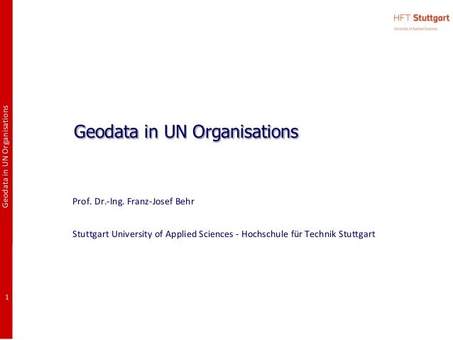 GeodatainUNOrganisations1Geodata in UN OrganisationsProf. Dr.-Ing. Franz-Josef BehrStuttgart University of Applied Science...