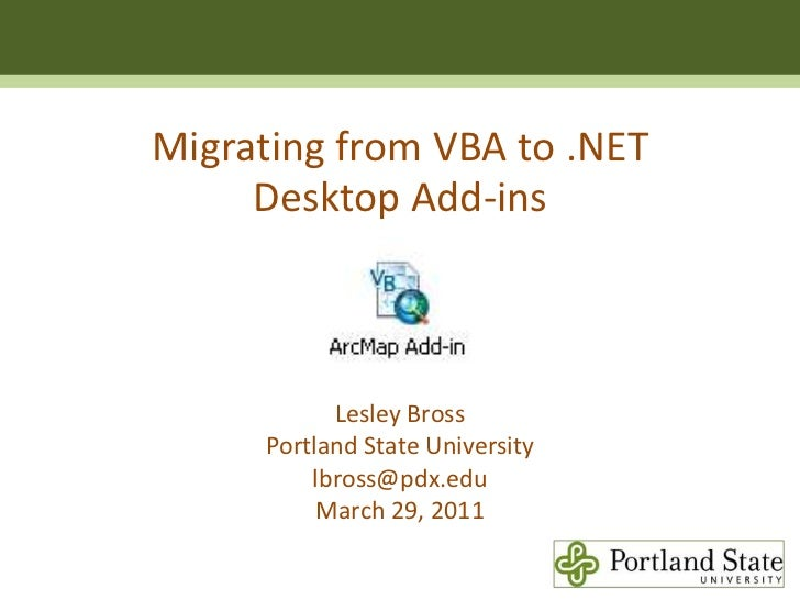 Migrating from VBA to .NET <br />Desktop Add-ins<br />Lesley Bross<br />Portland State Universitylbross@pdx.edu<br />March...