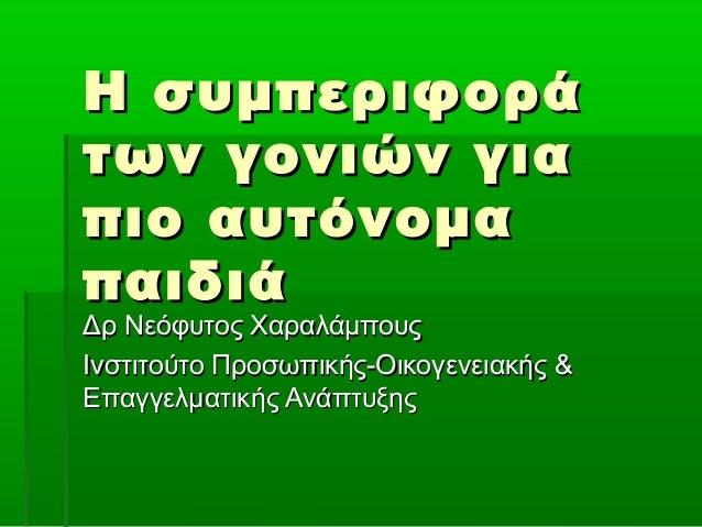 Η συμπεριφοράΗ συμπεριφορά των γονιών γιατων γονιών για πιο αυτόνομαπιο αυτόνομα παιδιάπαιδιά Δρ Νεόφυτος ΧαραλάμπουςΔρ Νε...