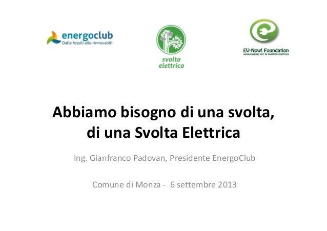 Abbiamo bisogno di una svolta, di una Svolta Elettrica Ing. Gianfranco Padovan, Presidente EnergoClub Comune di Monza - 6 ...