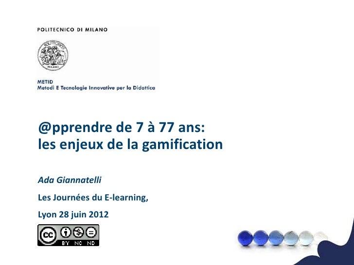 @pprendre de 7 à 77 ans:les enjeux de la gamificationAda GiannatelliLes Journées du E-learning,Lyon 28 juin 2012