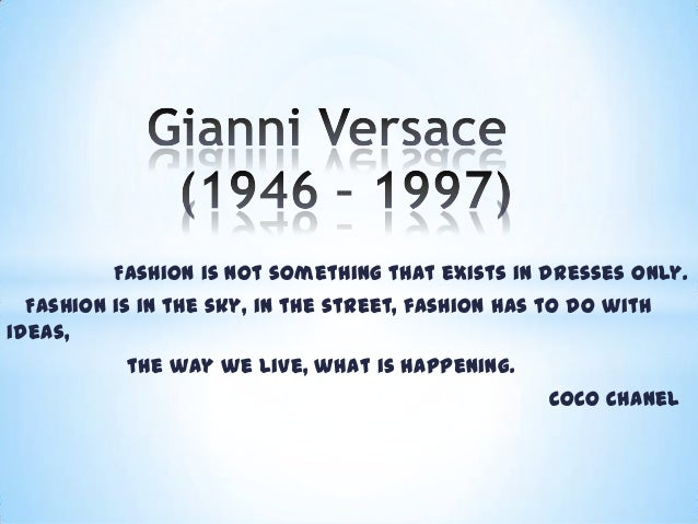 Fashion is not something that exists in dresses only. Fashion is in the sky, in the street, fashion has to do with ideas, ...