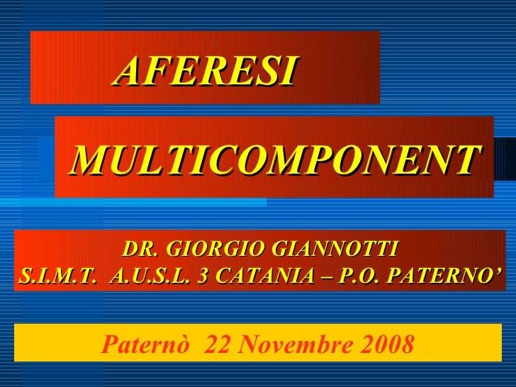 AFERESI MULTICOMPONENT Paternò  22 Novembre 2008 DR. GIORGIO GIANNOTTI S.I.M.T.  A.U.S.L. 3 CATANIA – P.O. PATERNO'