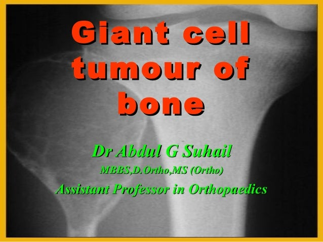 Giant cell tumour of bone Dr Abdul G Suhail MBBS,D.Ortho,MS (Ortho)  Assistant Professor in Orthopaedics