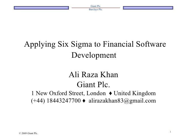 Applying Six Sigma to Financial Software Development   Ali Raza Khan Giant Plc. 1 New Oxford Street, London  ♦  United Kin...