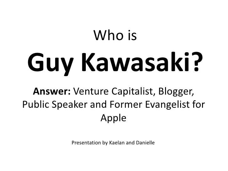 Who is Guy Kawasaki?  Answer: Venture Capitalist, Blogger,Public Speaker and Former Evangelist for                 Apple  ...