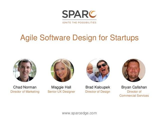 Agile Software Design for Startups www.sparcedge.com Maggie Hall Senior UX Designer Brad Kaloupek Director of Design Bryan...