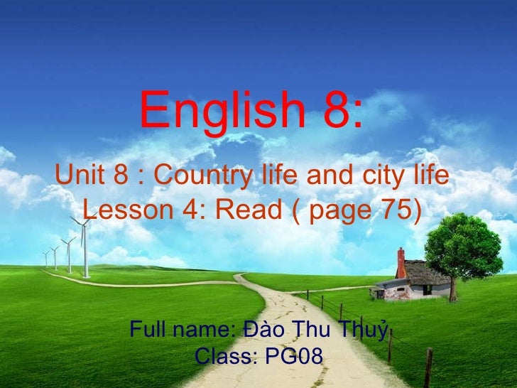 English 8: Unit 8 : Country life and city life Lesson 4: Read ( page 75) Full name: Đào Thu Thuỷ Class: PG08