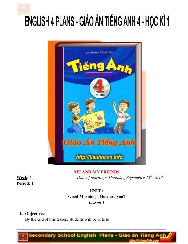 ME AND MY FRIENDS Week: 1 Date of teaching: Thursday, September 12th , 2013. Period: 1 UNIT 1 Good Morning – How are you? ...