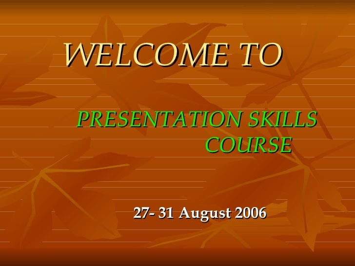 WELCOME TO   <ul><li>PRESENTATION SKILLS  COURSE </li></ul><ul><li>27- 31 August 2006 </li></ul>