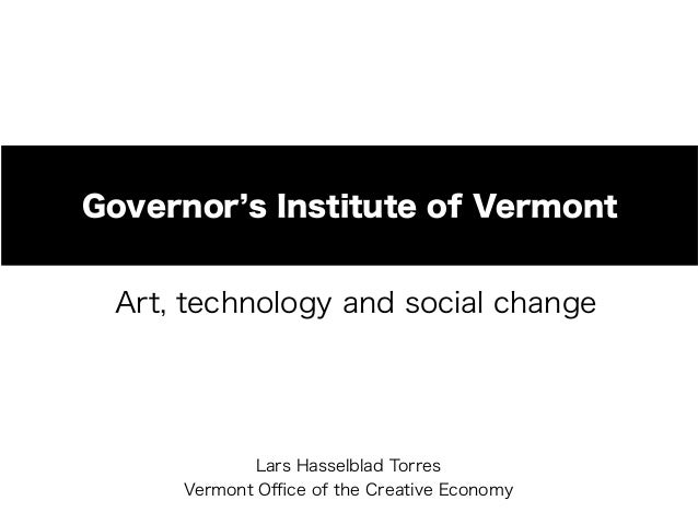Governor s Institute of Vermont Art, technology and social change  Lars Hasselblad Torres Vermont Office of the Creative Eco...