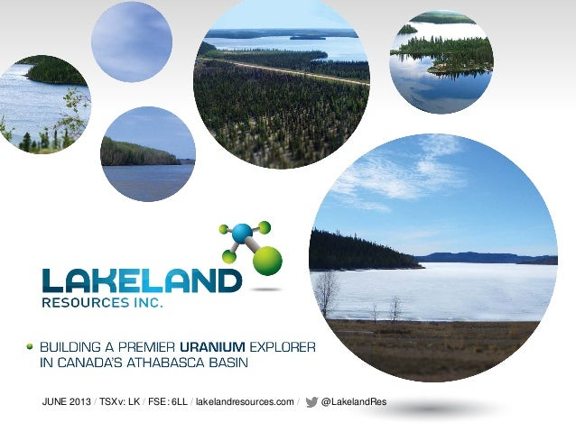 JUNE 2013 / TSXv: LK / FSE: 6LL / lakelandresources.com / @LakelandRes