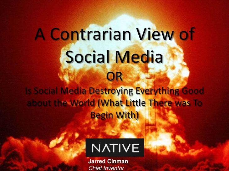 A Contrarian View of Social MediaORIs Social Media Destroying Everything Good about the World (What Little There was To Be...