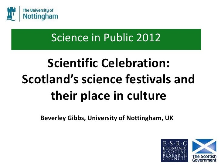 Science in Public 2012    Scientific Celebration:Scotland's science festivals and     their place in culture   Beverley Gi...
