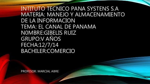 INTITUTO TECNICO PANA SYSTENS S.A MATERIA: MANEJO Y ALMACENAMIENTO DE LA INFORMACION TEMA: EL CANAL DE PANAMA N0MBRE:GIBEL...