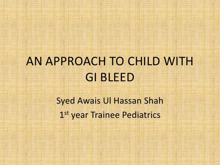 AN APPROACH TO CHILD WITH        GI BLEED    Syed Awais Ul Hassan Shah     1st year Trainee Pediatrics