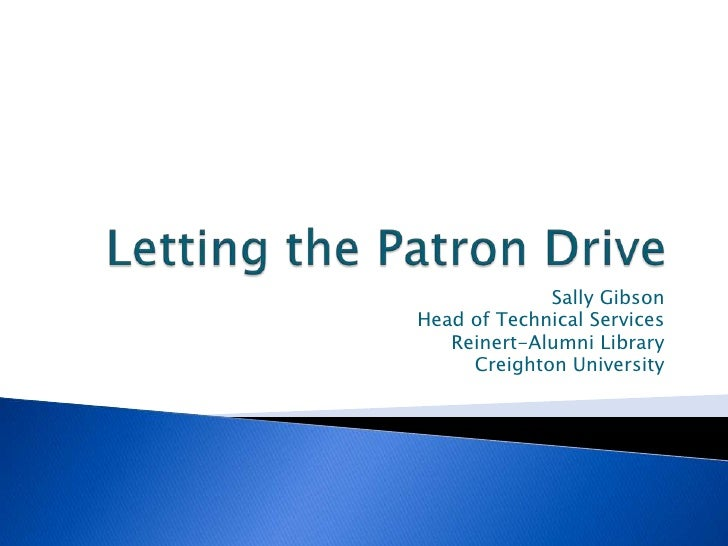 Letting the Patron Drive<br />Sally Gibson<br />Head of Technical Services<br />Reinert-Alumni Library<br />Creighton Univ...