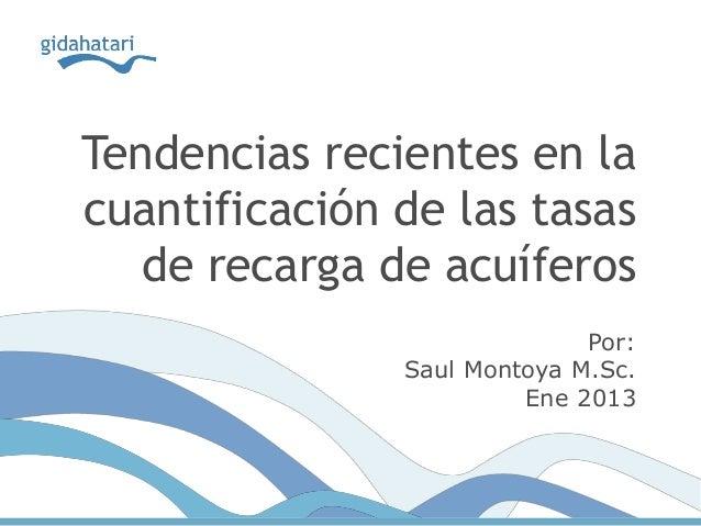 Tendencias recientes en lacuantificación de las tasasde recarga de acuíferosPor:Saul Montoya M.Sc.Ene 2013