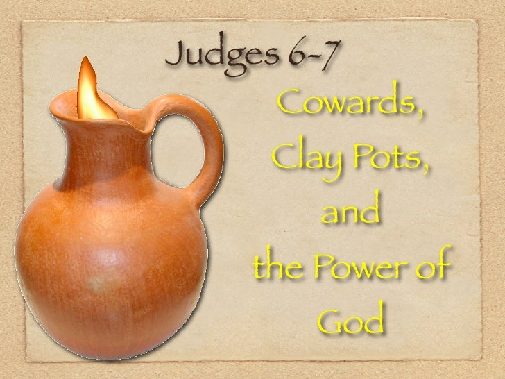 Judges 6-7       Cowards,      Clay Pots,         and     the Power of         God