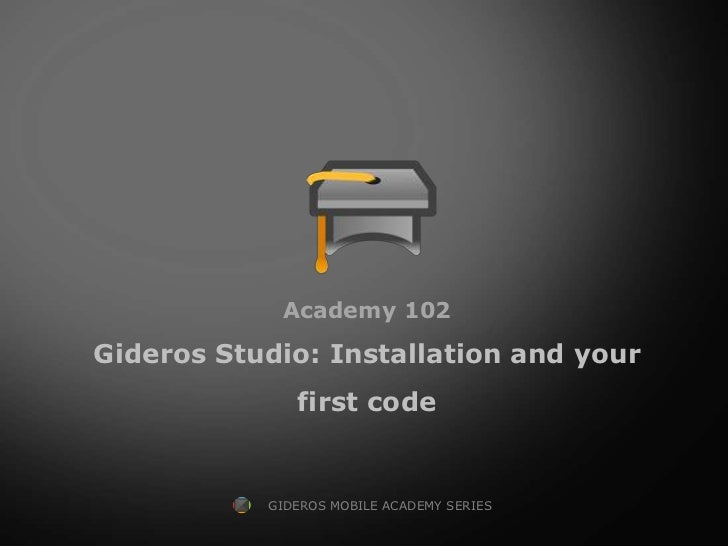 Academy 102Gideros Studio: Installation and your              first code           GIDEROS MOBILE ACADEMY SERIES