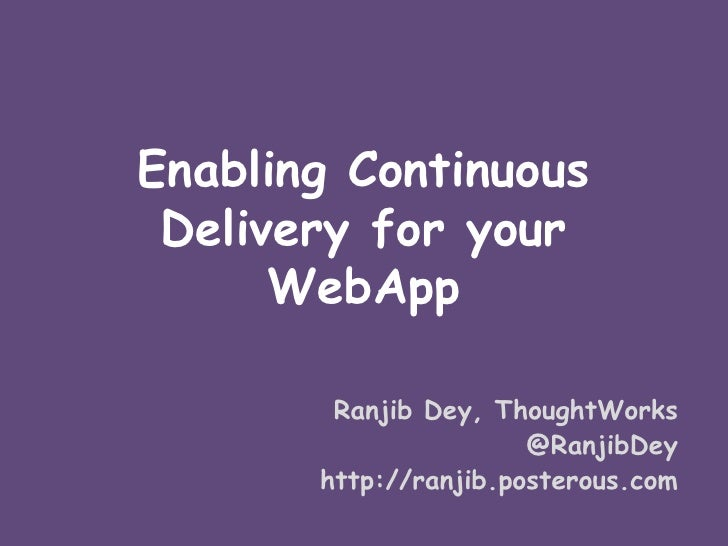 Enabling Continuous Delivery for your      WebApp        Ranjib Dey, ThoughtWorks                       @RanjibDey       h...