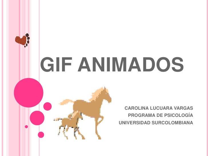 GIF ANIMADOS<br />CAROLINA LUCUARA VARGAS<br />PROGRAMA DE PSICOLOGÍA<br />UNIVERSIDAD SURCOLOMBIANA<br />