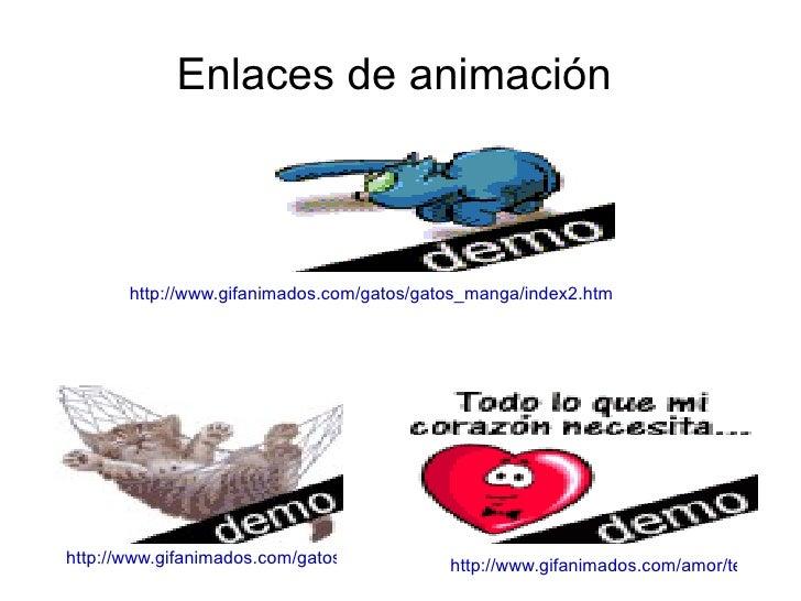 Enlaces de animación  http://www.gifanimados.com/gatos/gatos_manga/index2.htm http://www.gifanimados.com/amor/te_quiero/in...