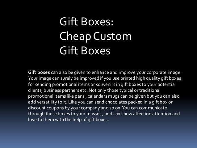 Gift Boxes: Cheap Custom Gift Boxes Gift boxes can also be given to enhance and improve your corporate image. Your image c...