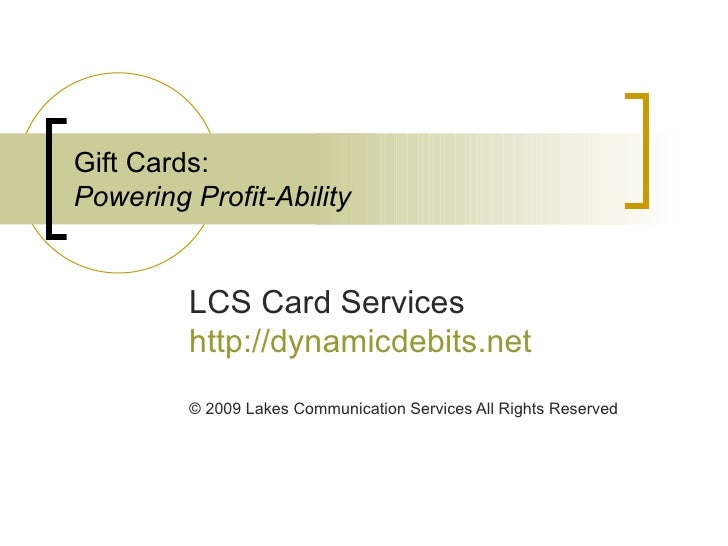Gift Cards: Powering Profit-Ability LCS Card Services http://dynamicdebits.net © 2009 Lakes Communication Services All Rig...