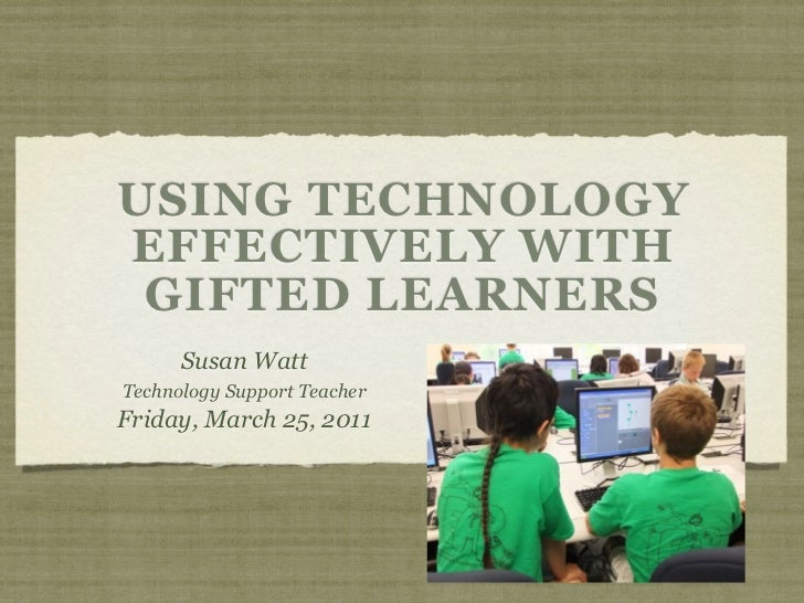 USING TECHNOLOGYEFFECTIVELY WITH GIFTED LEARNERS      Susan WattTechnology Support TeacherFriday, March 25, 2011