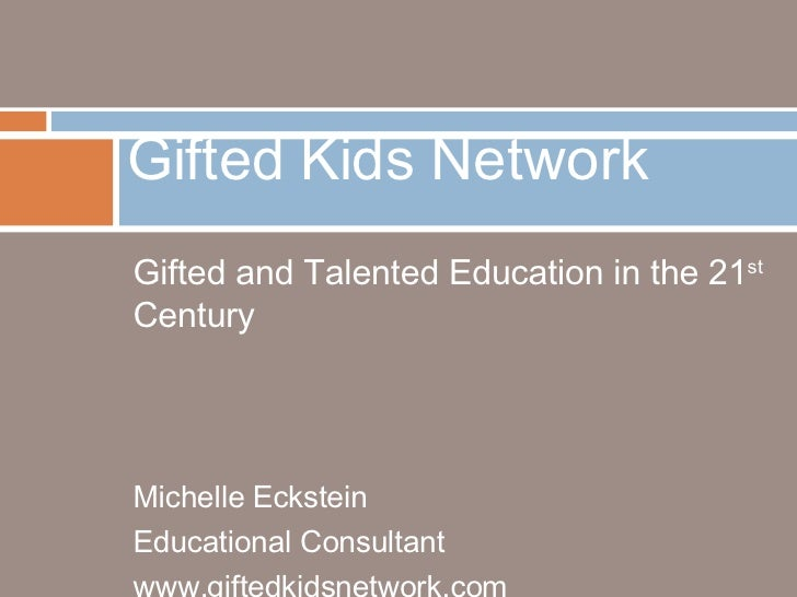 <ul><li>Gifted and Talented Education in the 21 st  Century </li></ul><ul><li>Michelle Eckstein </li></ul><ul><li>Educatio...