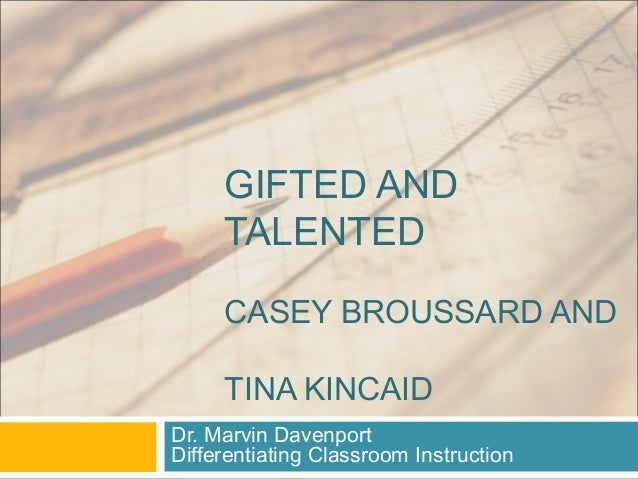 GIFTED AND TALENTED CASEY BROUSSARD AND TINA KINCAID Dr. Marvin Davenport Differentiating Classroom Instruction