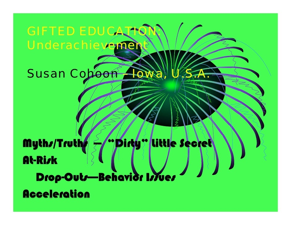 "GIFTED EDUCATION: Underachievement  Susan Cohoon – Iowa, U.S.A.     Myths/Truths --- ""Dirty"" Little Secret At-Risk    Drop..."