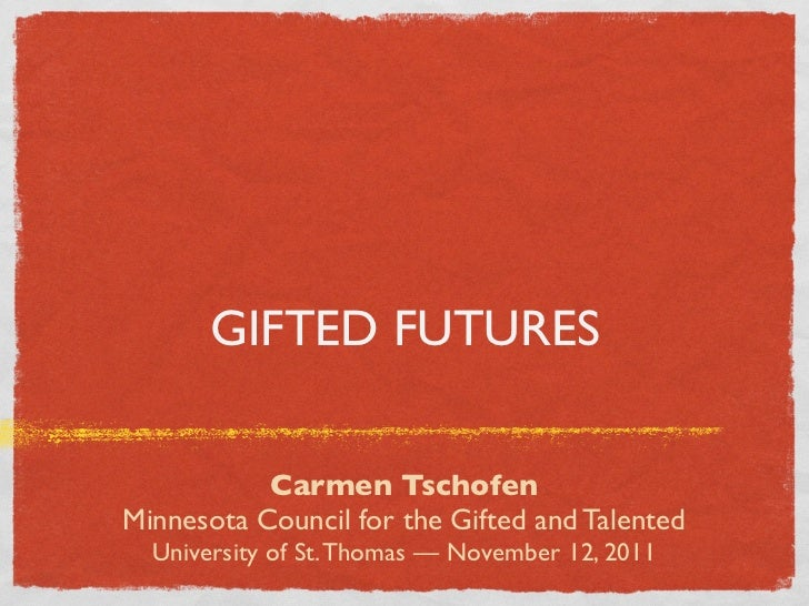GIFTED FUTURES           Carmen TschofenMinnesota Council for the Gifted and Talented  University of St. Thomas — November...