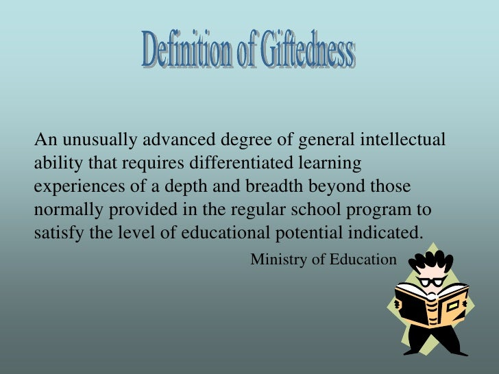 Definition of Giftedness<br />An unusually advanced degree of general intellectual ability that requires differentiated le...