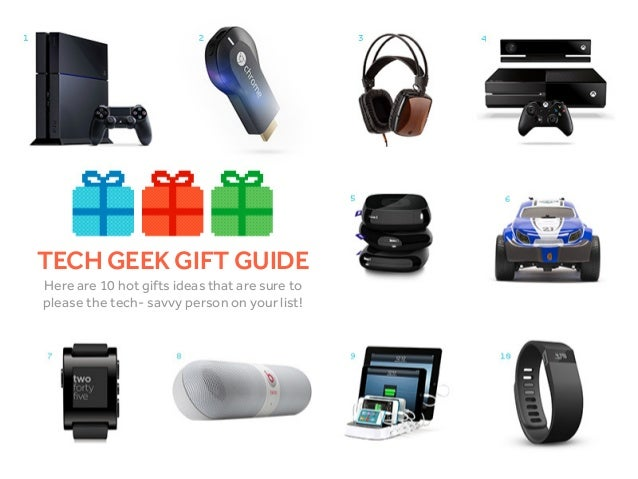 TECH GEEK GIFT GUIDE Here are 10 hot gifts ideas that are sure to please the tech- savvy person on your list!