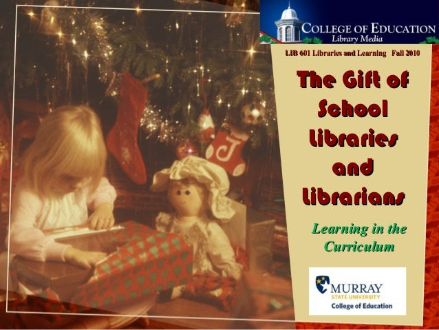 The Gift ofThe Gift of SchoolSchool LibrariesLibraries andand LibrariansLibrarians Learning in theLearning in the Curricul...