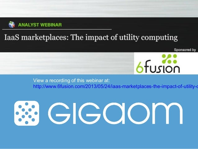 View a recording of this webinar at:http://www.6fusion.com/2013/05/24/iaas-marketplaces-the-impact-of-utility-c